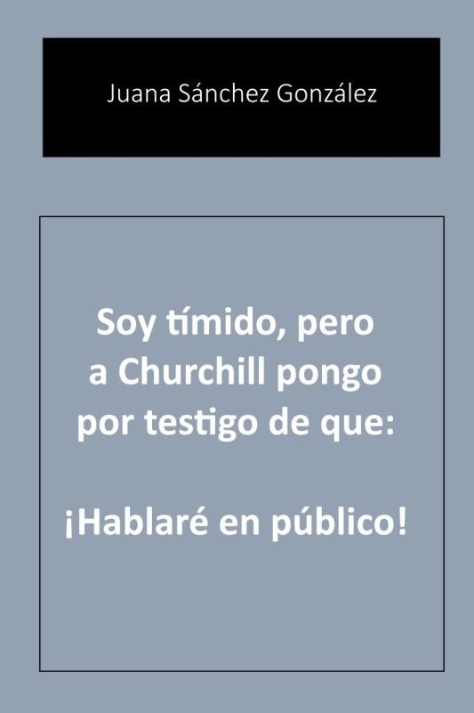 CUBIERTA SOY TIMIDO PERO A CHURCHILL PONGO POR TESTIGO DE QUE HABLARÉ EN PÚBLICO CUBIERTA